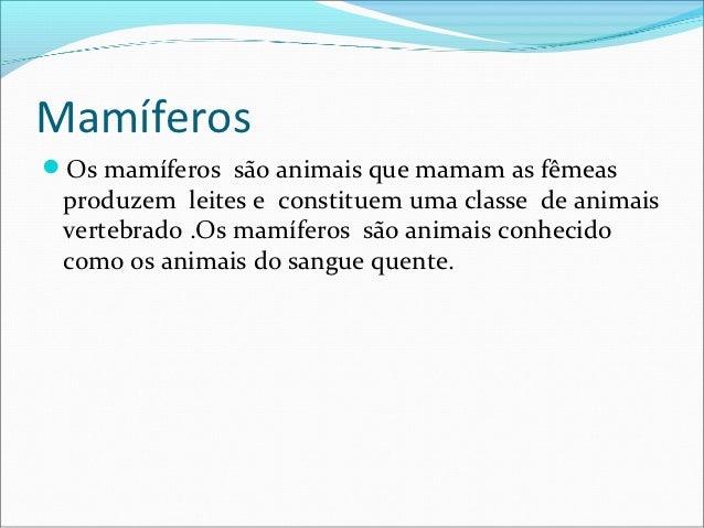 MamíferosOs mamíferos são animais que mamam as fêmeas produzem leites e constituem uma classe de animais vertebrado .Os m...