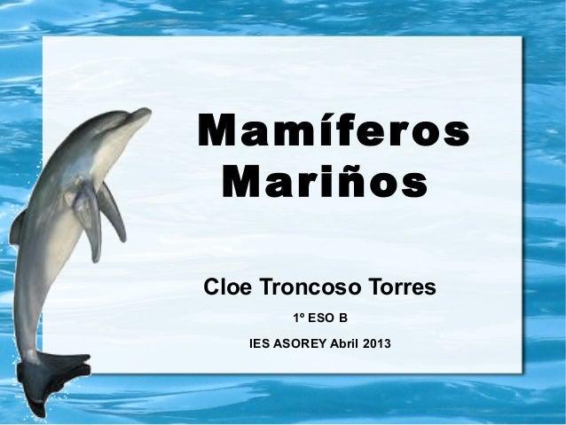 MamíferosMariñosCloe Troncoso Torres1º ESO BIES ASOREY Abril 2013