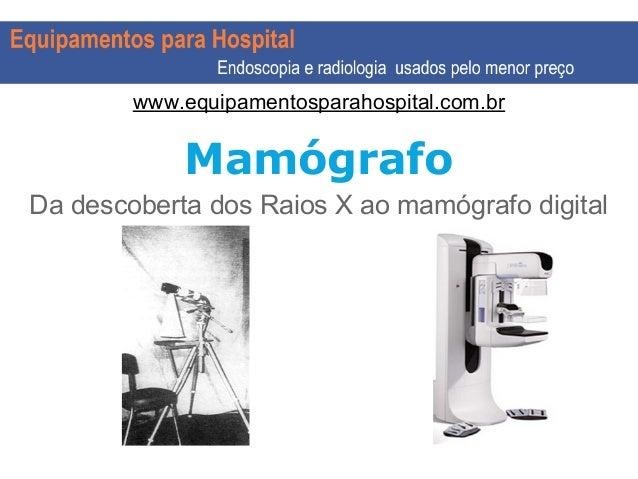 Mamógrafo Da descoberta dos Raios X ao mamógrafo digital www.equipamentosparahospital.com.br