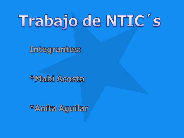 Trabajo de NTIC´s<br />Integrantes:<br />*Mabi Acosta<br />*Anita Aguilar<br />