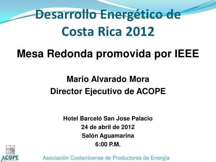Desarrollo Energético de       Costa Rica 2012Mesa Redonda promovida por IEEE          Mario Alvarado Mora      Director E...