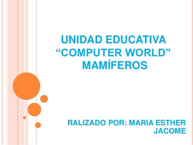 "UNIDAD EDUCATIVA ""COMPUTER WORLD"" MAMÍFEROS RALIZADO POR: MARIA ESTHER JACOME"