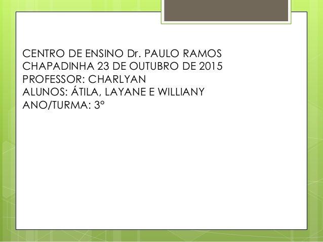 CENTRO DE ENSINO Dr. PAULO RAMOS CHAPADINHA 23 DE OUTUBRO DE 2015 PROFESSOR: CHARLYAN ALUNOS: ÁTILA, LAYANE E WILLIANY ANO...