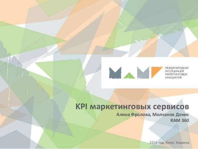 KPI маркетинговых сервисов Алина Фролова, Молчанов Денис RAM 360 2015 год, Киев, Украина