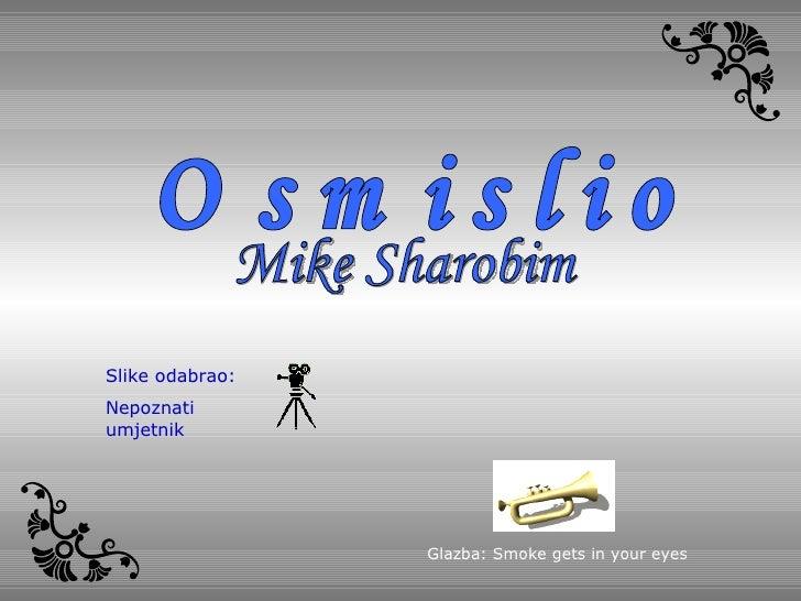 Mike Sharobim Osmislio Glazba : Smoke gets in your eyes Slike odabrao :  Nepoznati umjetnik