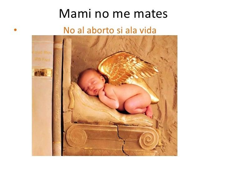 Mami no me mates<br />                  No al abortosi ala vida<br />