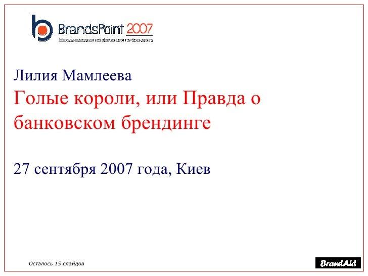 Лилия Мамлеева   Голые короли, или Правда о банковском брендинге 27 сентября 2007 года, Киев Осталось 15 слайдов