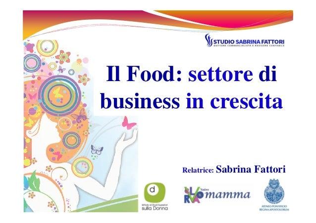 Il Food: settore di business in crescita Relatrice: Sabrina Fattori business in crescita