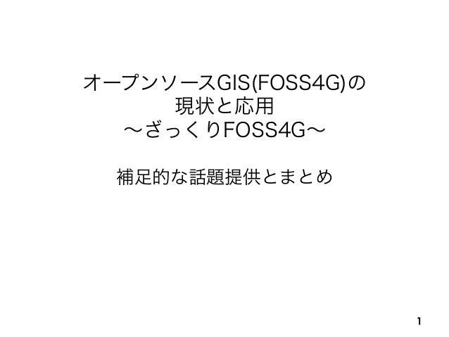 第29回日本霊長類学会・日本哺乳類学会2013年度合同大会/オープンソースGIS(FOSS4G)の現状と応用〜ざっくりFOSS4G〜 オープンソースGIS(FOSS4G)の 現状と応用 ∼ざっくりFOSS4G∼ 補足的な話題提供とまとめ 1