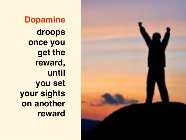 Dopamine droops once you get the reward, until