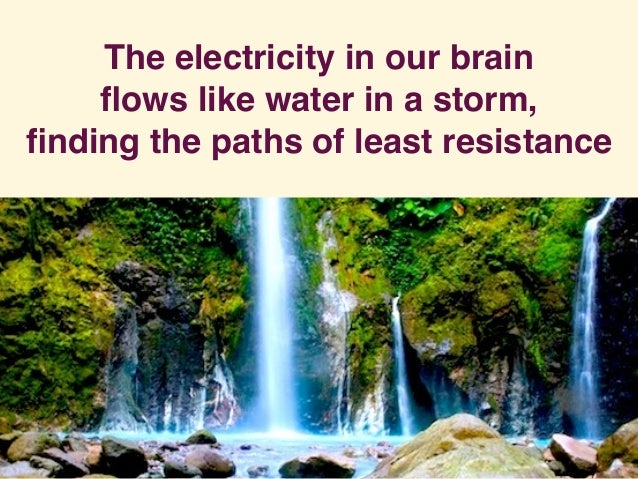 The electricity in our brain flows like water in a storm, finding the paths of least resistance