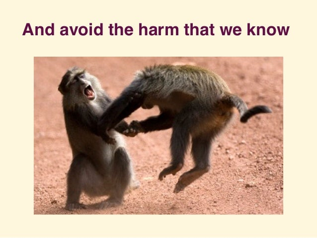 And avoid the harm that we know
