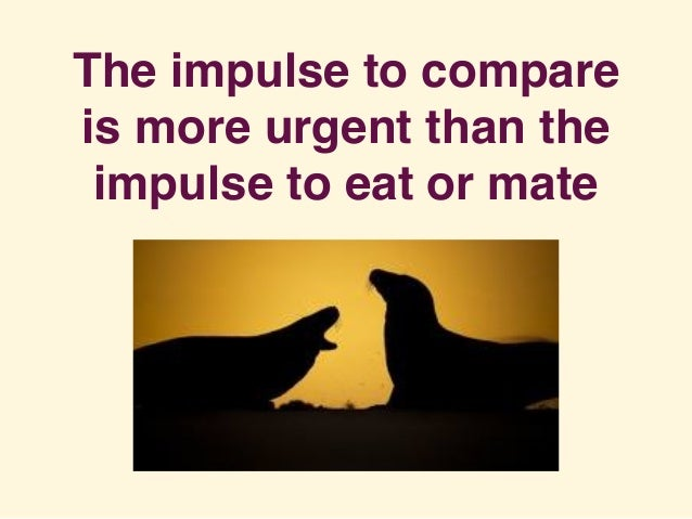 The impulse to compare is more urgent than the impulse to eat or mate