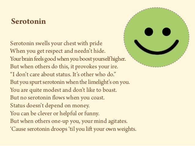 Serotonin swells your chest with pride When you get respect and needn't hide. Yourbrainfeelsgoodwhenyouboostyourselfhigher...
