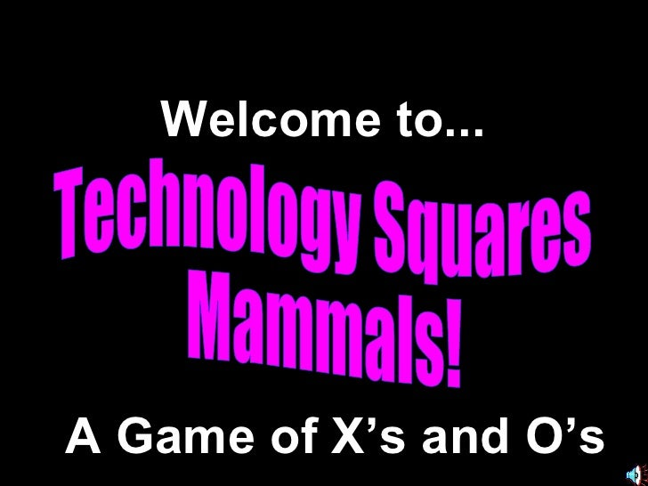 Technology Squares Mammals! Welcome to... A Game of X's and O's