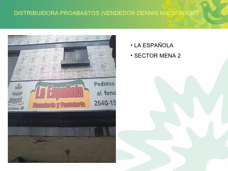 DISTRIBUIDORA PROABASTOS (VENDEDOR DENNIS MALDONADO) <ul><li>LA ESPAÑOLA </li></ul><ul><li>SECTOR MENA 2 </li></ul>