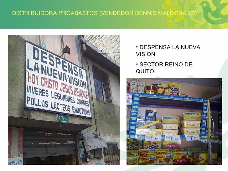 DISTRIBUIDORA PROABASTOS (VENDEDOR DENNIS MALDONADO) <ul><li>DESPENSA LA NUEVA VISION </li></ul><ul><li>SECTOR REINO DE QU...
