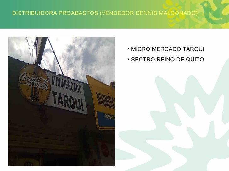 DISTRIBUIDORA PROABASTOS (VENDEDOR DENNIS MALDONADO) <ul><li>MICRO MERCADO TARQUI </li></ul><ul><li>SECTRO REINO DE QUITO ...
