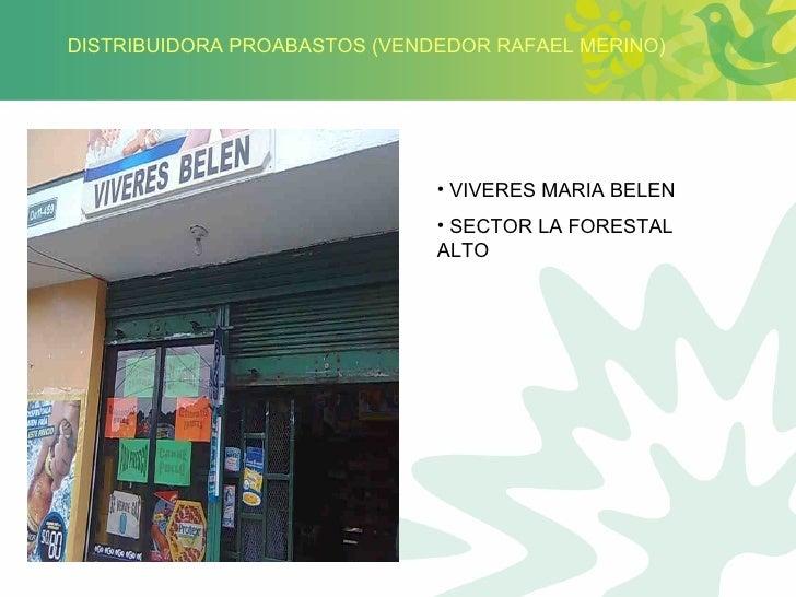DISTRIBUIDORA PROABASTOS (VENDEDOR RAFAEL MERINO) <ul><li>VIVERES MARIA BELEN </li></ul><ul><li>SECTOR LA FORESTAL ALTO </...