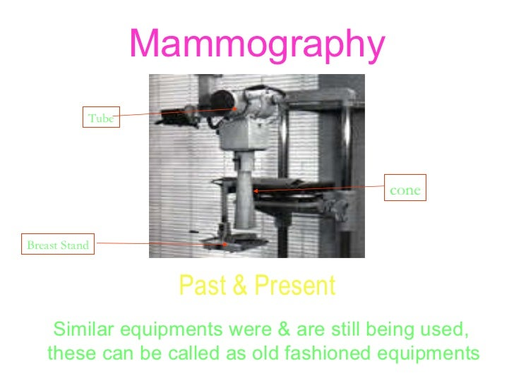 Mammography Past & Present Similar equipments were & are still being used,  these can be called as old fashioned equipment...