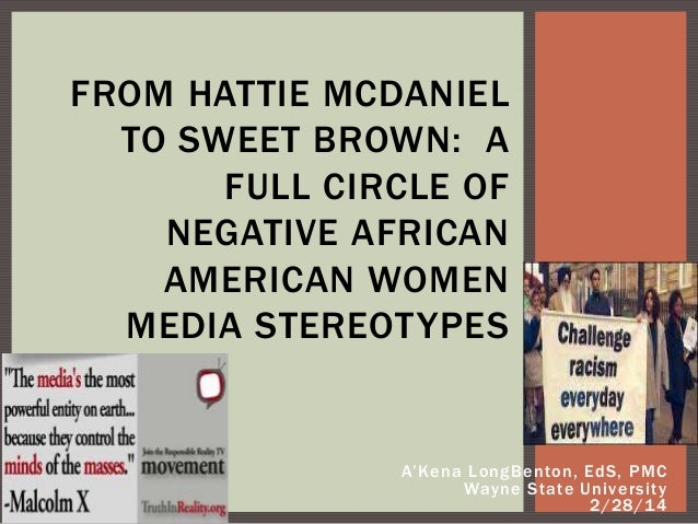 FROM HATTIE MCDANIEL TO SWEET BROWN: A FULL CIRCLE OF NEGATIVE AFRICAN AMERICAN WOMEN MEDIA STEREOTYPES  A'Kena LongBenton...