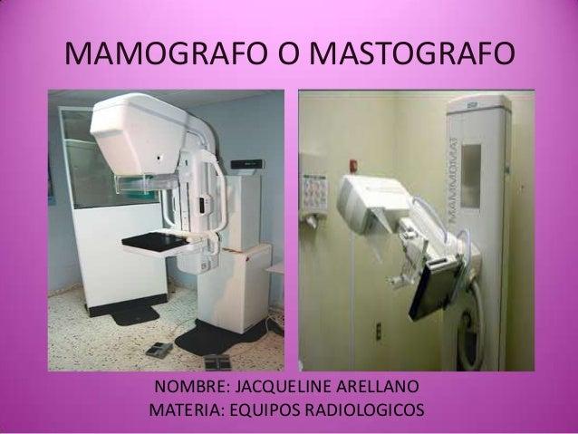 MAMOGRAFO O MASTOGRAFO NOMBRE: JACQUELINE ARELLANO MATERIA: EQUIPOS RADIOLOGICOS