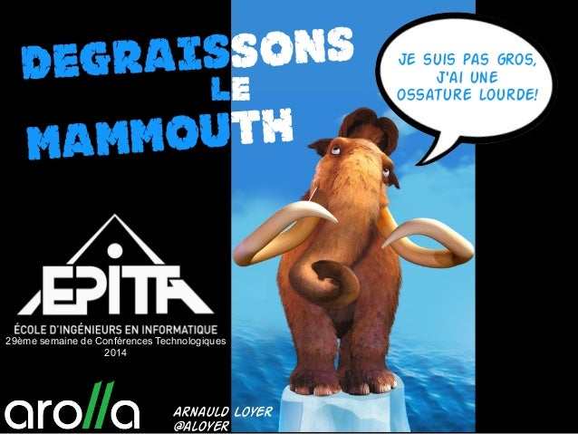 DEgraissons le Mammouth Je suis pas gros, j'ai une ossature lourde! Arnauld Loyer @aloyer 29ème semaine de Conférences Tec...