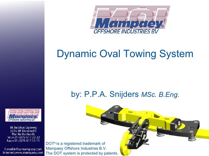 Dynamic Oval Towing System by: P.P.A. Snijders  MSc. B.Eng. DOT ®  is a registered trademark of  Mampaey Offshore Industri...