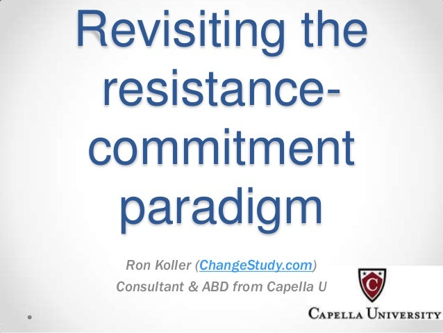 Revisiting the resistancecommitment paradigm Ron Koller (ChangeStudy.com) Consultant & ABD from Capella U