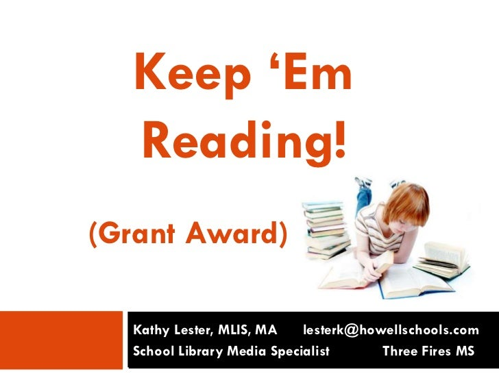 Keep 'Em<br />Reading!<br />       (Grant Award)<br />Kathy Lester, MLIS, MA     lesterk@howellschools.com<br />School Li...