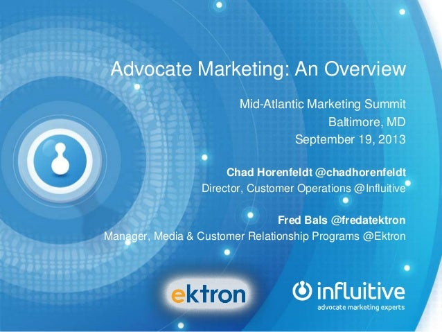 Advocate Marketing: An Overview Mid-Atlantic Marketing Summit Baltimore, MD September 19, 2013 Chad Horenfeldt @chadhorenf...