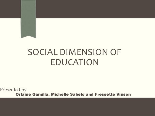 SOCIAL DIMENSION OF EDUCATION Presented by: Orlaine Gamilla, Michelle Sabelo and Fressette Vinson