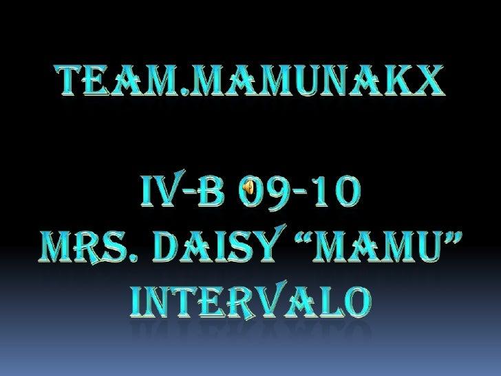 """TEAM.MAMUNAKX<br />IV-B09-10<br />MRS.DAISY""""MAMU""""INTERVALO<br />"""