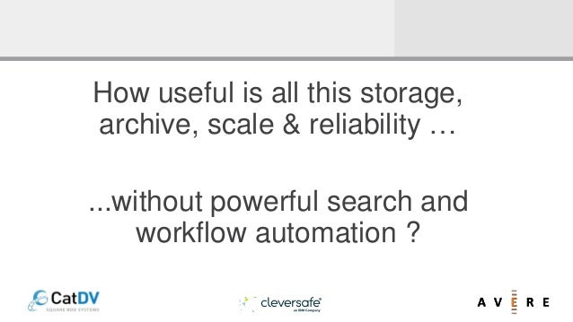 How useful is all this storage, archive, scale & reliability … ...without powerful search and workflow automation ?