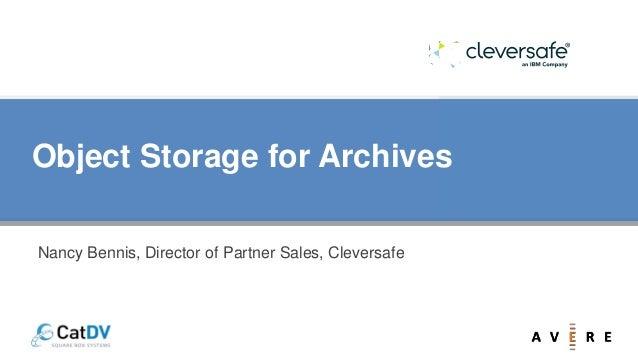 Object Storage for Archives Nancy Bennis, Director of Partner Sales, Cleversafe