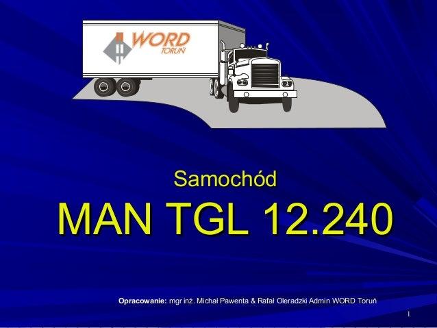 Samochód  MAN TGL 12.240 Opracowanie: mgr inż. Michał Pawenta & Rafał Oleradzki Admin WORD Toruń 1