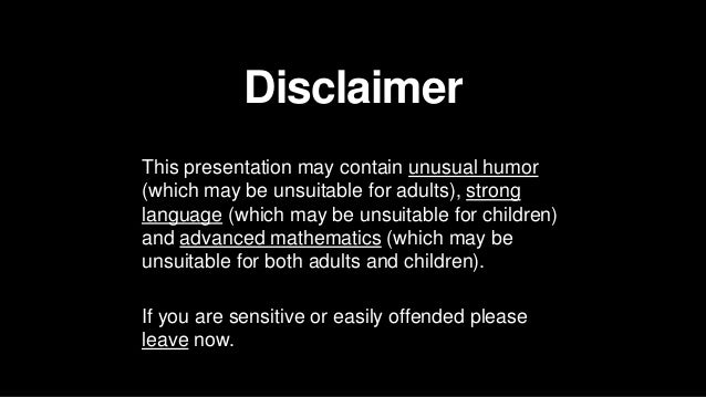 Disclaimer This presentation may contain unusual humor (which may be unsuitable for adults), strong language (which may be...