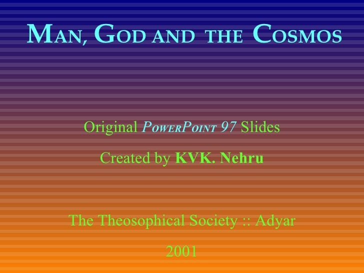 M AN,   G OD AND  THE  C OSMOS   Original  P OWER P OINT  97  Slides Created by  KVK. Nehru The Theosophical Society :: Ad...