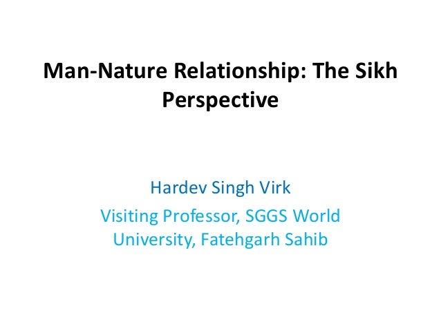 Man-Nature Relationship: The Sikh Perspective Hardev Singh Virk Visiting Professor, SGGS World University, Fatehgarh Sahib