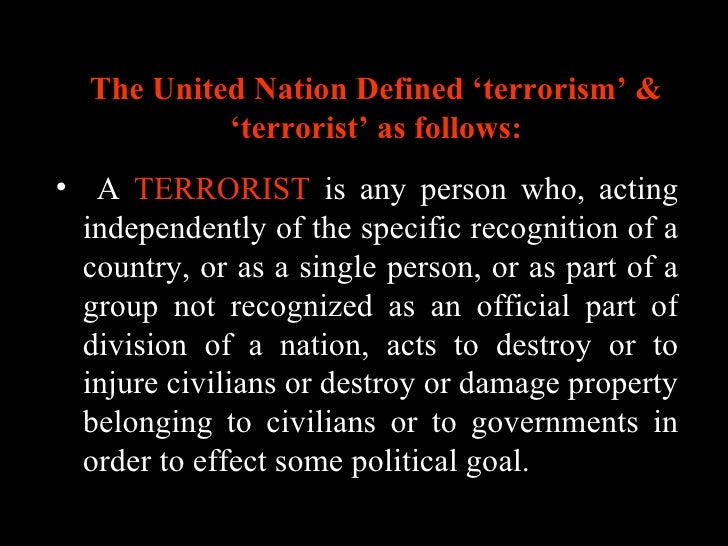 The United Nation Defined 'terrorism' & 'terrorist' as follows: <ul><li>A  TERRORIST  is any person who, acting independen...