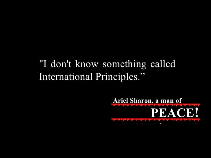 """""""I don't know something called International Principles. """" Ariel Sharon, a man of PEACE !"""