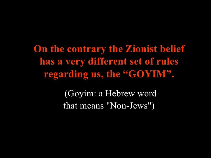 """On the contrary the Zionist belief has a very different set of rules regarding us, the  """" GOYIM """".     (Goyim: a Hebrew w..."""