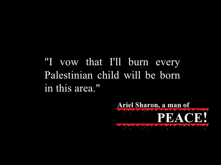 """""""I vow that I'll burn every Palestinian child will be born in this area."""" Ariel Sharon, a man of PEACE !"""