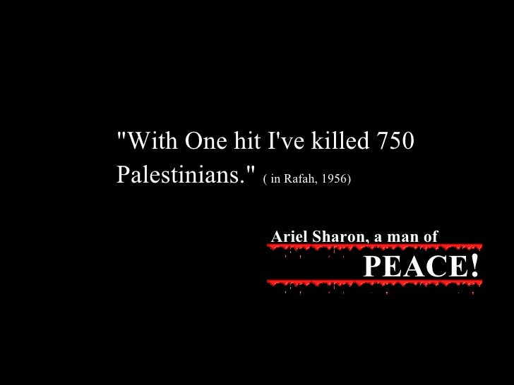 """""""With One hit I've killed 750 Palestinians.""""   ( in Rafah, 1956) Ariel Sharon, a man of PEACE !"""