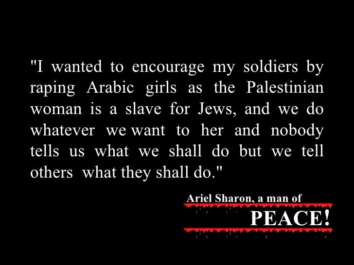 """""""I wanted to encourage my soldiers by raping Arabic girls as the   Palestinian woman is a slave for Jews, and we do w..."""
