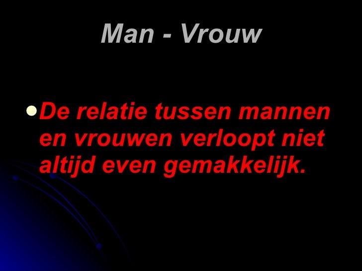 Man - Vrouw <ul><li>De relatie tussen mannen en vrouwen verloopt niet altijd even gemakkelijk. </li></ul>