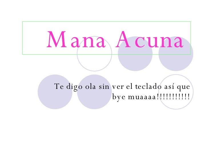 Mana Acuna   Te digo ola sin ver el teclado así que bye muaaaa!!!!!!!!!!!