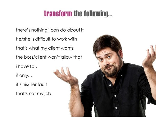 transform the following… there's nothing i can do about it he/she is difficult to work with that's what my client wants th...