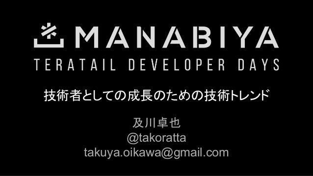 技術者としての成長のための技術トレンド 及川卓也 @takoratta takuya.oikawa@gmail.com