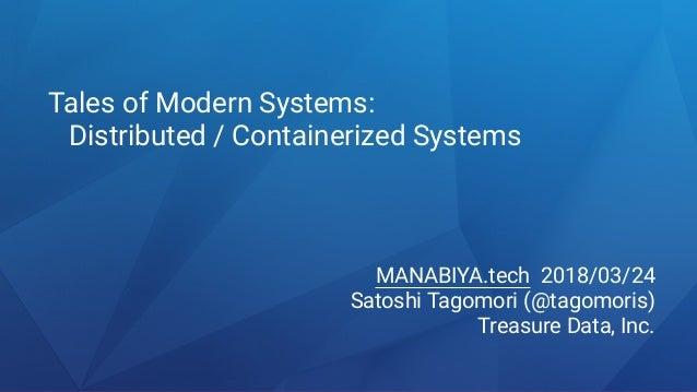 Tales of Modern Systems: Distributed / Containerized Systems MANABIYA.tech 2018/03/24 Satoshi Tagomori (@tagomoris) Treasu...
